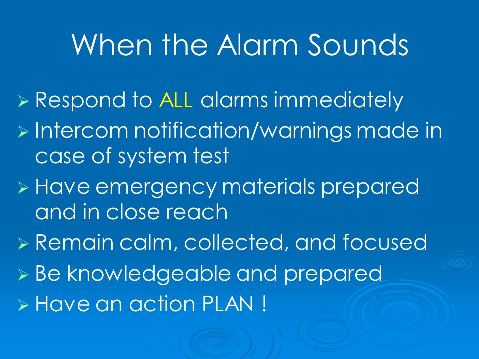 When the Alarm Sounds   Respond to ALL alarms immediately   Intercom notification/warnings made in case of system test   Have emergency materials prepared and in close reach   Remain calm, collected, and focused   Be knowledgeable and prepared   Have an action PLAN !