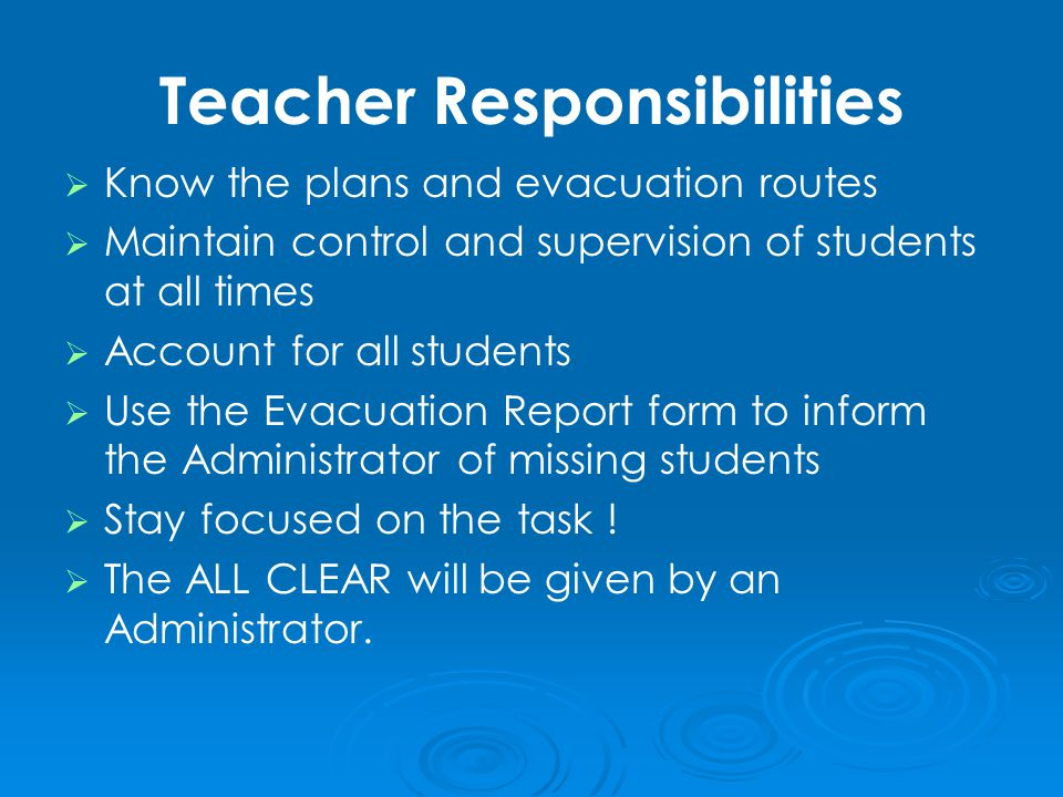 Teacher Responsibilities   Know the plans and evacuation routes   Maintain control and supervision of students at all times   Account for all students   Use the Evacuation Report form to inform the Administrator of missing students   Stay focused on the task .