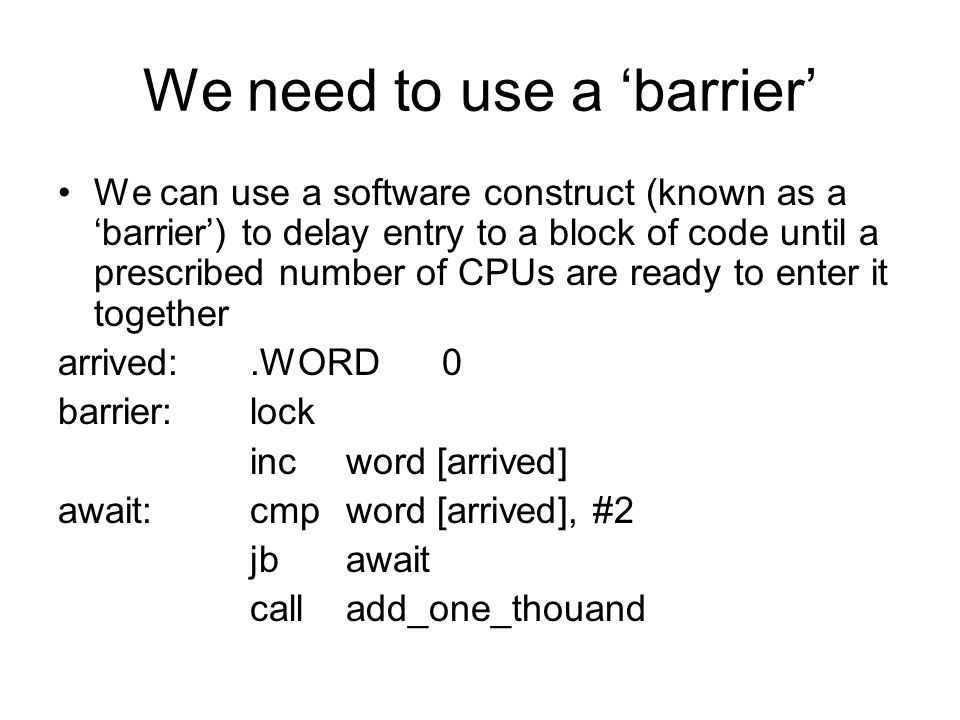 We need to use a 'barrier' We can use a software construct (known as a 'barrier') to delay entry to a block of code until a prescribed number of CPUs