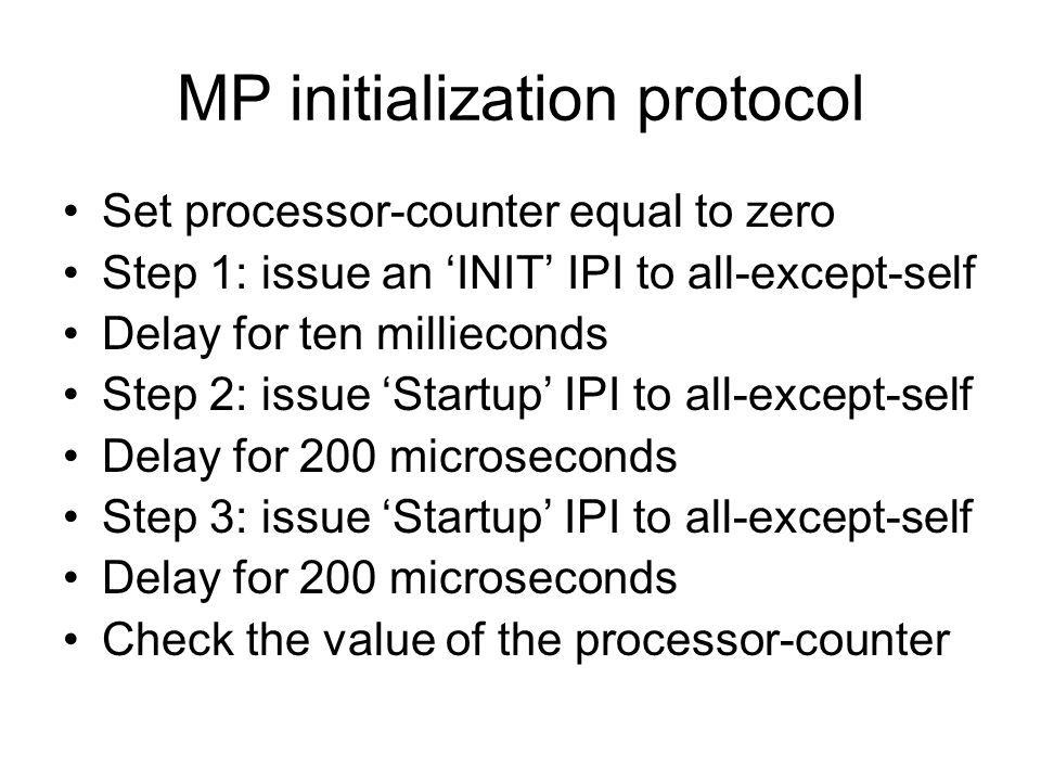 MP initialization protocol Set processor-counter equal to zero Step 1: issue an 'INIT' IPI to all-except-self Delay for ten millieconds Step 2: issue