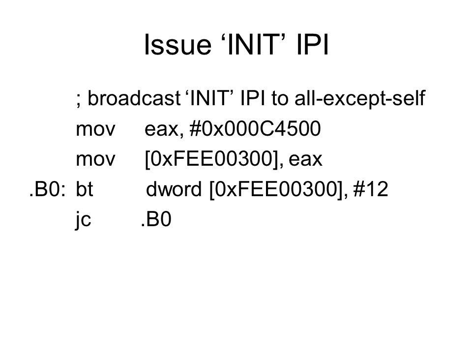 Issue 'INIT' IPI ; broadcast 'INIT' IPI to all-except-self mov eax, #0x000C4500 mov [0xFEE00300], eax.B0:bt dword [0xFEE00300], #12 jc.B0