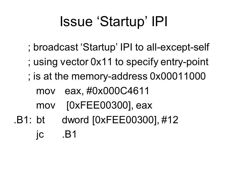 Issue 'Startup' IPI ; broadcast 'Startup' IPI to all-except-self ; using vector 0x11 to specify entry-point ; is at the memory-address 0x00011000 mov
