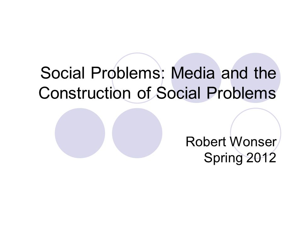 Social Problems: Media and the Construction of Social Problems Robert Wonser Spring 2012