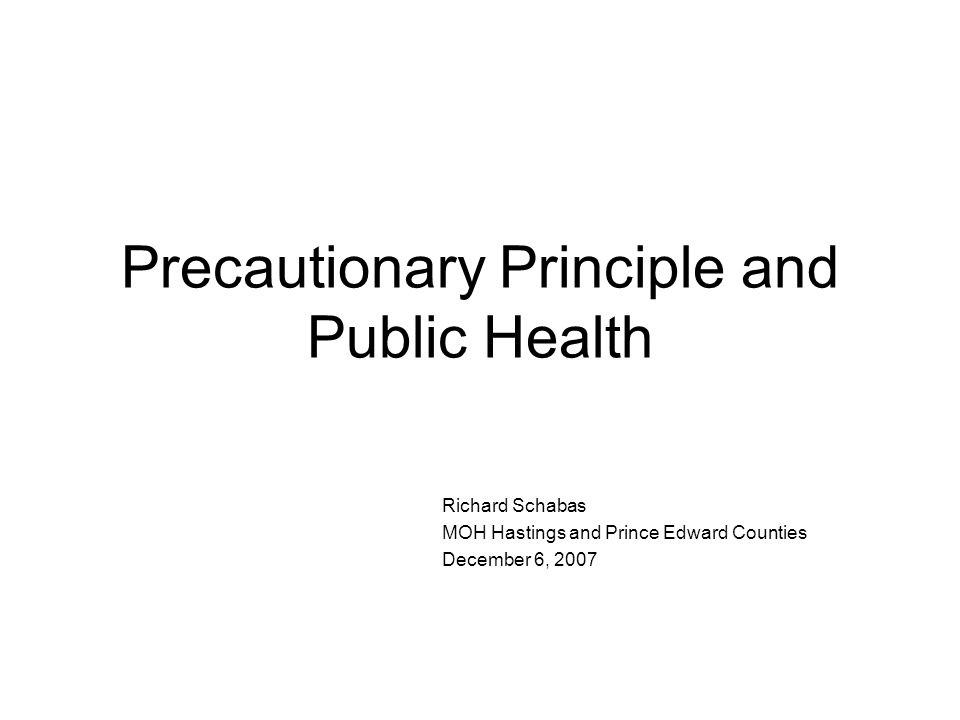Precautionary Principle and Public Health Richard Schabas MOH Hastings and Prince Edward Counties December 6, 2007