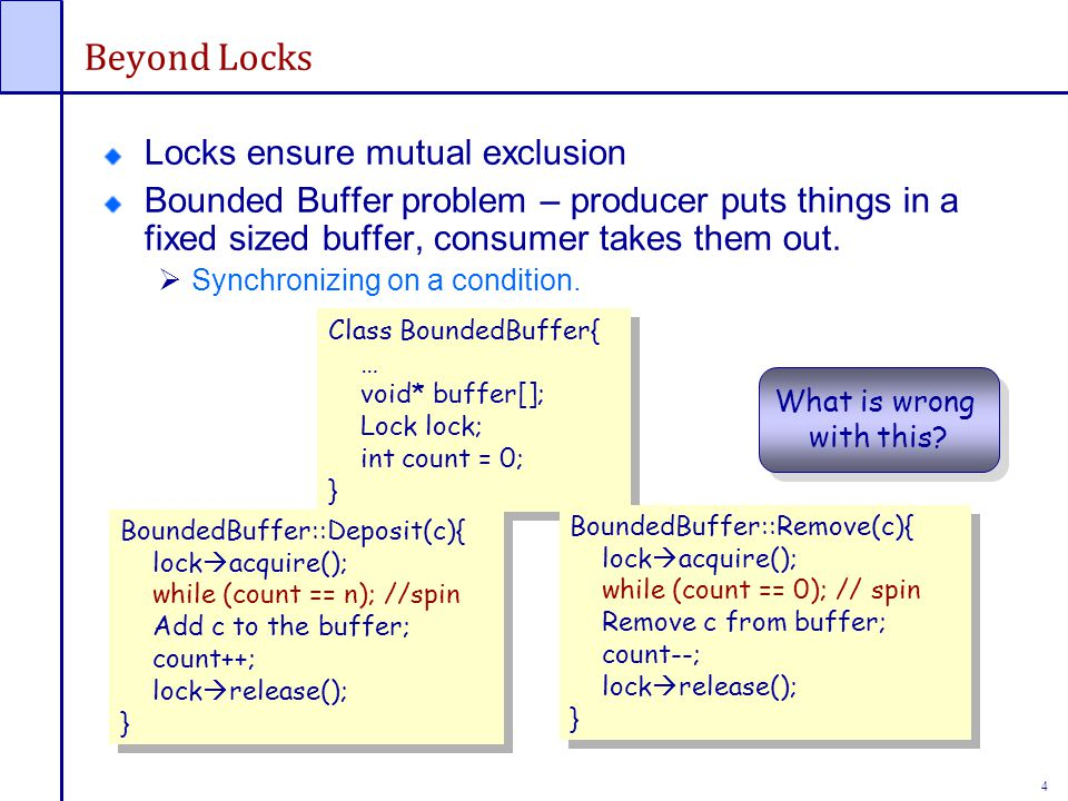 4 Beyond Locks Locks ensure mutual exclusion Bounded Buffer problem – producer puts things in a fixed sized buffer, consumer takes them out.