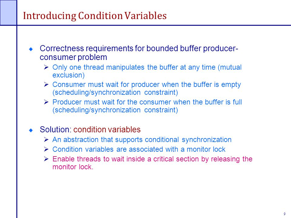 9 Introducing Condition Variables Correctness requirements for bounded buffer producer- consumer problem  Only one thread manipulates the buffer at any time (mutual exclusion)  Consumer must wait for producer when the buffer is empty (scheduling/synchronization constraint)  Producer must wait for the consumer when the buffer is full (scheduling/synchronization constraint) Solution: condition variables  An abstraction that supports conditional synchronization  Condition variables are associated with a monitor lock  Enable threads to wait inside a critical section by releasing the monitor lock.