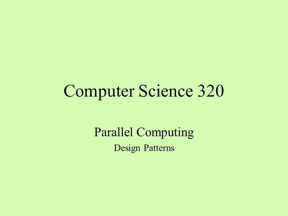 Computer Science 320 Parallel Computing Design Patterns