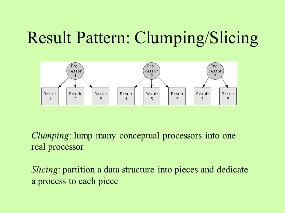 Result Pattern: Clumping/Slicing Clumping: lump many conceptual processors into one real processor Slicing: partition a data structure into pieces and