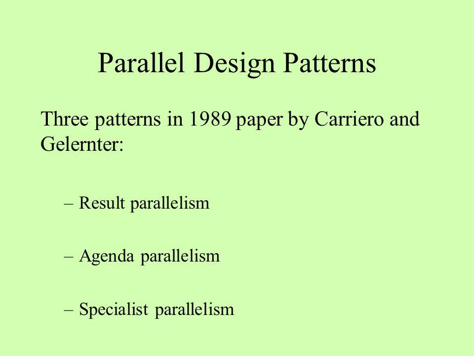 Parallel Design Patterns Three patterns in 1989 paper by Carriero and Gelernter: –Result parallelism –Agenda parallelism –Specialist parallelism