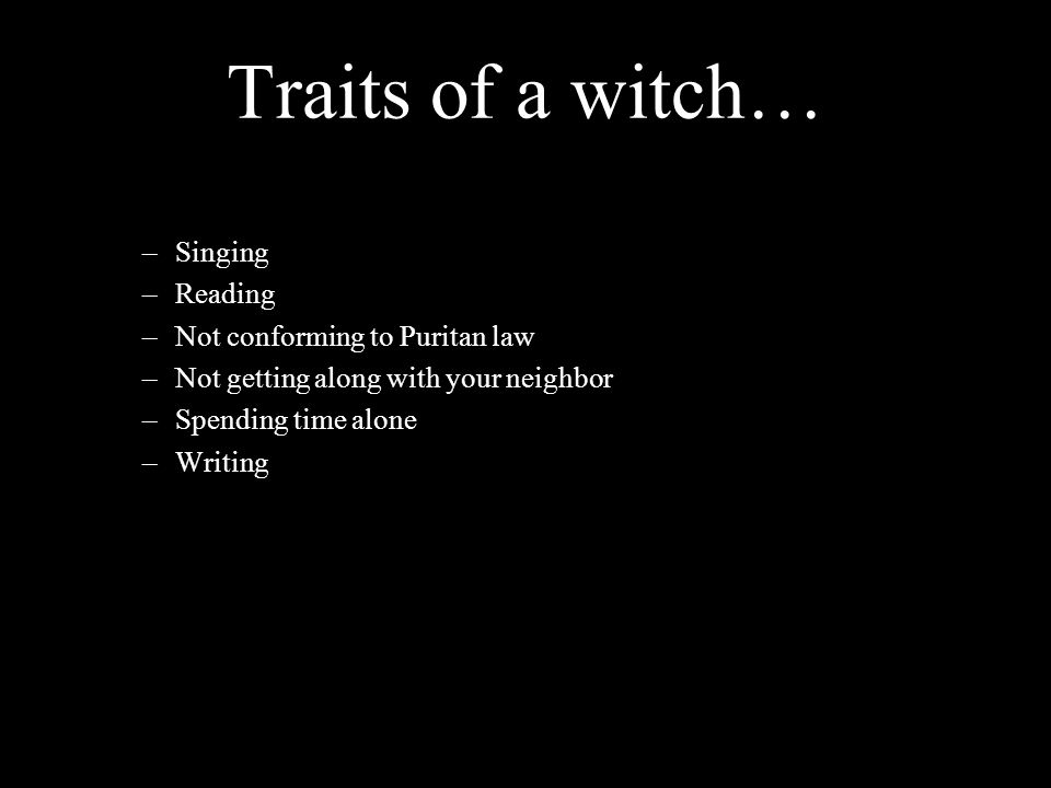 Traits of a witch… –Singing –Reading –Not conforming to Puritan law –Not getting along with your neighbor –Spending time alone –Writing