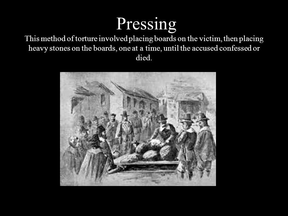 Pressing This method of torture involved placing boards on the victim, then placing heavy stones on the boards, one at a time, until the accused confessed or died.