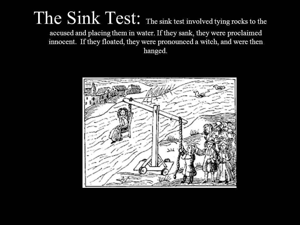 The Sink Test: The sink test involved tying rocks to the accused and placing them in water.