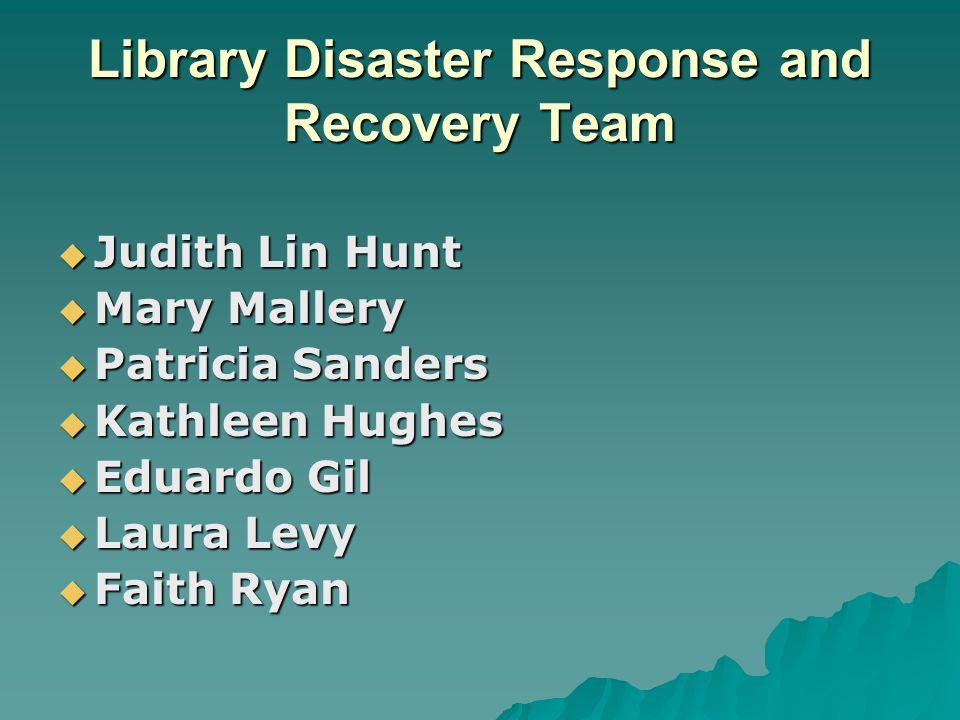 Library Disaster Response and Recovery Team  Judith Lin Hunt  Mary Mallery  Patricia Sanders  Kathleen Hughes  Eduardo Gil  Laura Levy  Faith Ryan