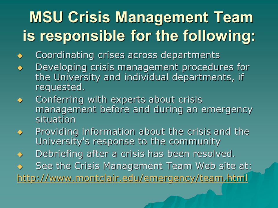 MSU Crisis Management Team is responsible for the following: MSU Crisis Management Team is responsible for the following:  Coordinating crises across departments  Developing crisis management procedures for the University and individual departments, if requested.