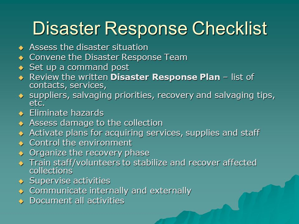 Disaster Response Checklist  Assess the disaster situation  Convene the Disaster Response Team  Set up a command post  Review the written Disaster Response Plan – list of contacts, services,  suppliers, salvaging priorities, recovery and salvaging tips, etc.