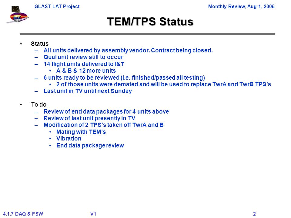 GLAST LAT ProjectMonthly Review, Aug-1, 2005 4.1.7 DAQ & FSWV1 2 TEM/TPS Status Status –All units delivered by assembly vendor. Contract being closed.
