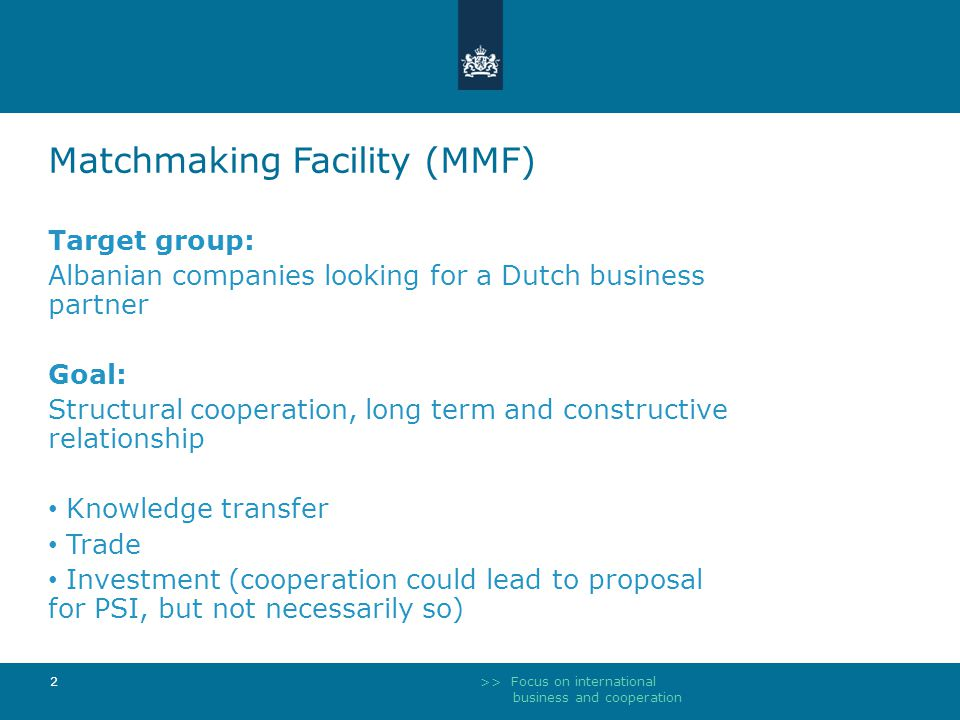 >> Focus on international business and cooperation 2 Matchmaking Facility (MMF) Target group: Albanian companies looking for a Dutch business partner Goal: Structural cooperation, long term and constructive relationship Knowledge transfer Trade Investment (cooperation could lead to proposal for PSI, but not necessarily so)