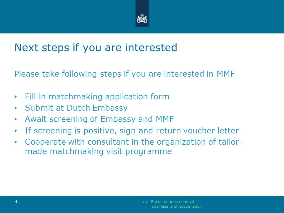 >> Focus on international business and cooperation 4 Next steps if you are interested Please take following steps if you are interested in MMF Fill in matchmaking application form Submit at Dutch Embassy Await screening of Embassy and MMF If screening is positive, sign and return voucher letter Cooperate with consultant in the organization of tailor- made matchmaking visit programme