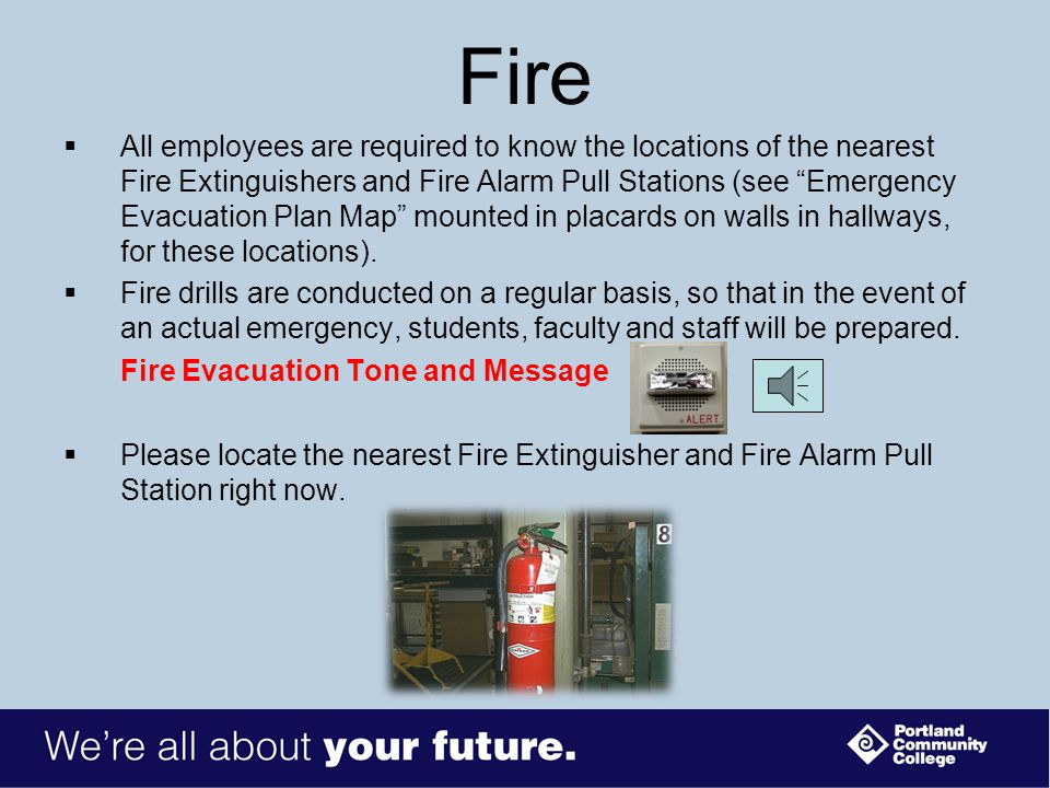 Fire  All employees are required to know the locations of the nearest Fire Extinguishers and Fire Alarm Pull Stations (see Emergency Evacuation Plan Map mounted in placards on walls in hallways, for these locations).