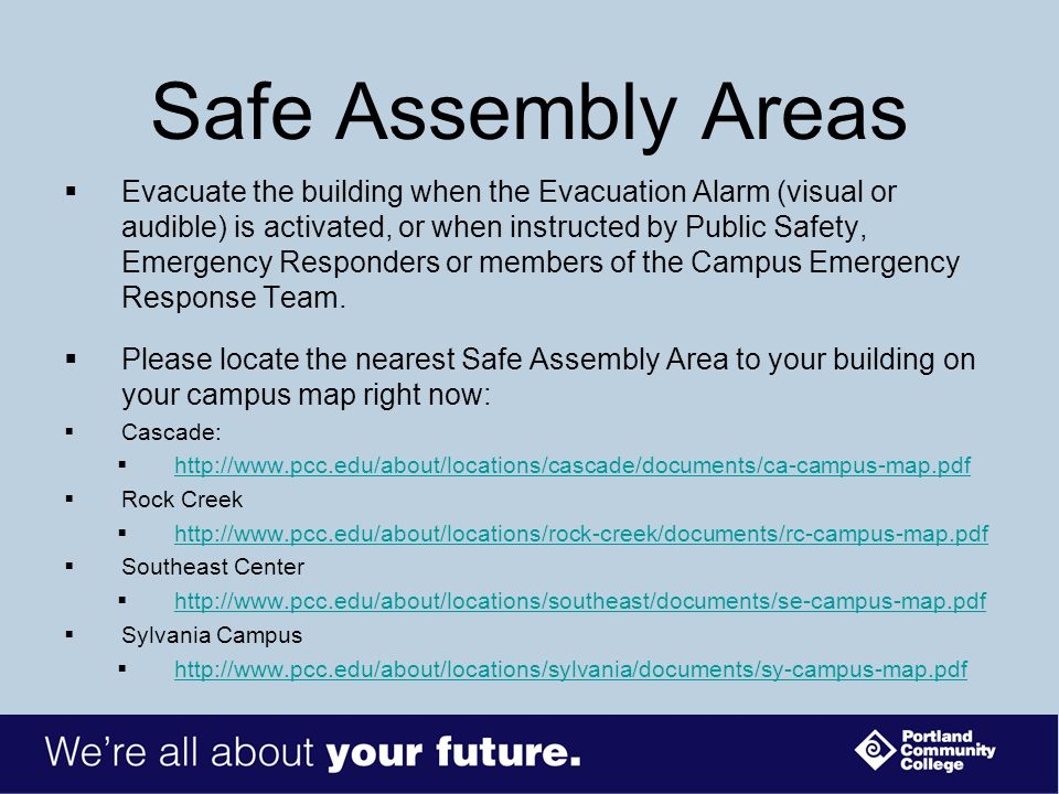 Safe Assembly Areas  Evacuate the building when the Evacuation Alarm (visual or audible) is activated, or when instructed by Public Safety, Emergency Responders or members of the Campus Emergency Response Team.