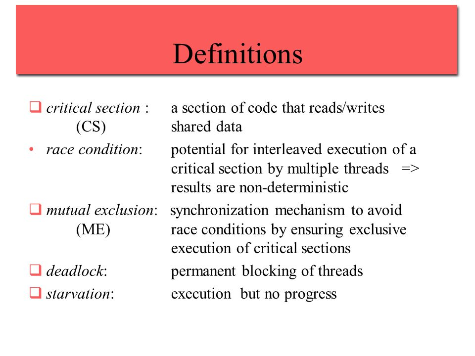 Definitions  critical section : a section of code that reads/writes (CS) shared data race condition:potential for interleaved execution of a critical section by multiple threads => results are non-deterministic  mutual exclusion: synchronization mechanism to avoid (ME) race conditions by ensuring exclusive execution of critical sections  deadlock: permanent blocking of threads  starvation:execution but no progress