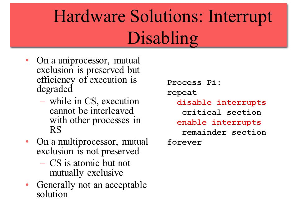 Hardware Solutions: Interrupt Disabling On a uniprocessor, mutual exclusion is preserved but efficiency of execution is degraded –while in CS, execution cannot be interleaved with other processes in RS On a multiprocessor, mutual exclusion is not preserved –CS is atomic but not mutually exclusive Generally not an acceptable solution Process Pi: repeat disable interrupts critical section enable interrupts remainder section forever