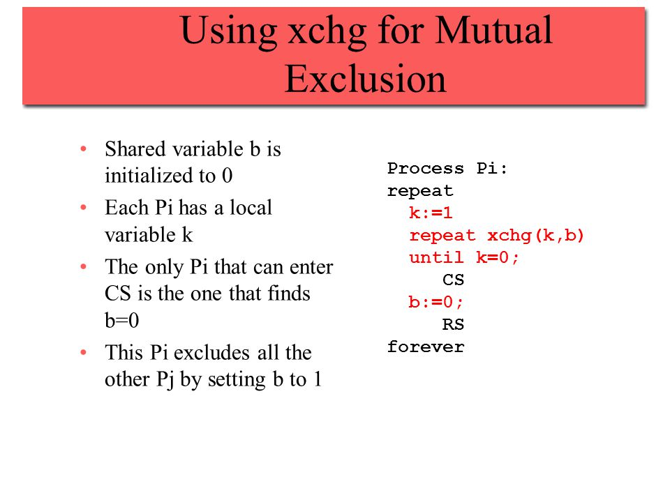 Using xchg for Mutual Exclusion Shared variable b is initialized to 0 Each Pi has a local variable k The only Pi that can enter CS is the one that finds b=0 This Pi excludes all the other Pj by setting b to 1 Process Pi: repeat k:=1 repeat xchg(k,b) until k=0; CS b:=0; RS forever