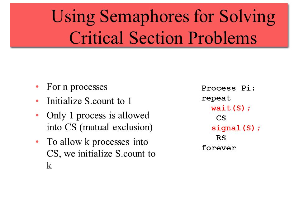 Using Semaphores for Solving Critical Section Problems For n processes Initialize S.count to 1 Only 1 process is allowed into CS (mutual exclusion) To allow k processes into CS, we initialize S.count to k Process Pi: repeat wait(S); CS signal(S); RS forever