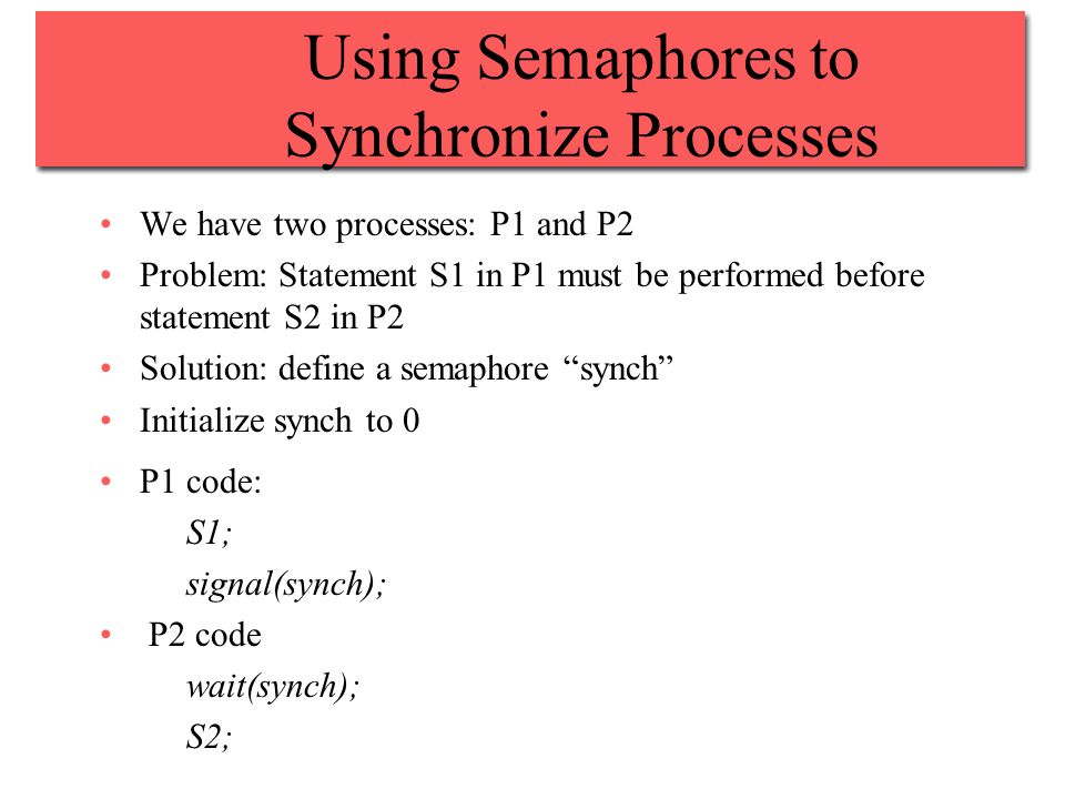Using Semaphores to Synchronize Processes We have two processes: P1 and P2 Problem: Statement S1 in P1 must be performed before statement S2 in P2 Solution: define a semaphore synch Initialize synch to 0 P1 code: S1; signal(synch); P2 code wait(synch); S2;