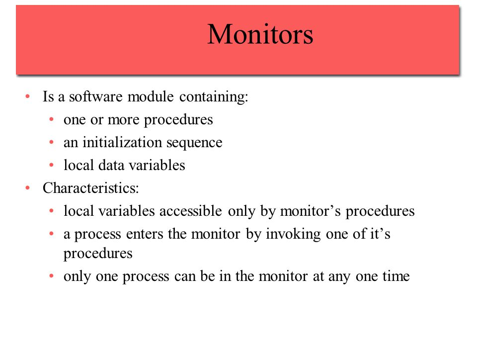 Monitors Is a software module containing: one or more procedures an initialization sequence local data variables Characteristics: local variables accessible only by monitor's procedures a process enters the monitor by invoking one of it's procedures only one process can be in the monitor at any one time