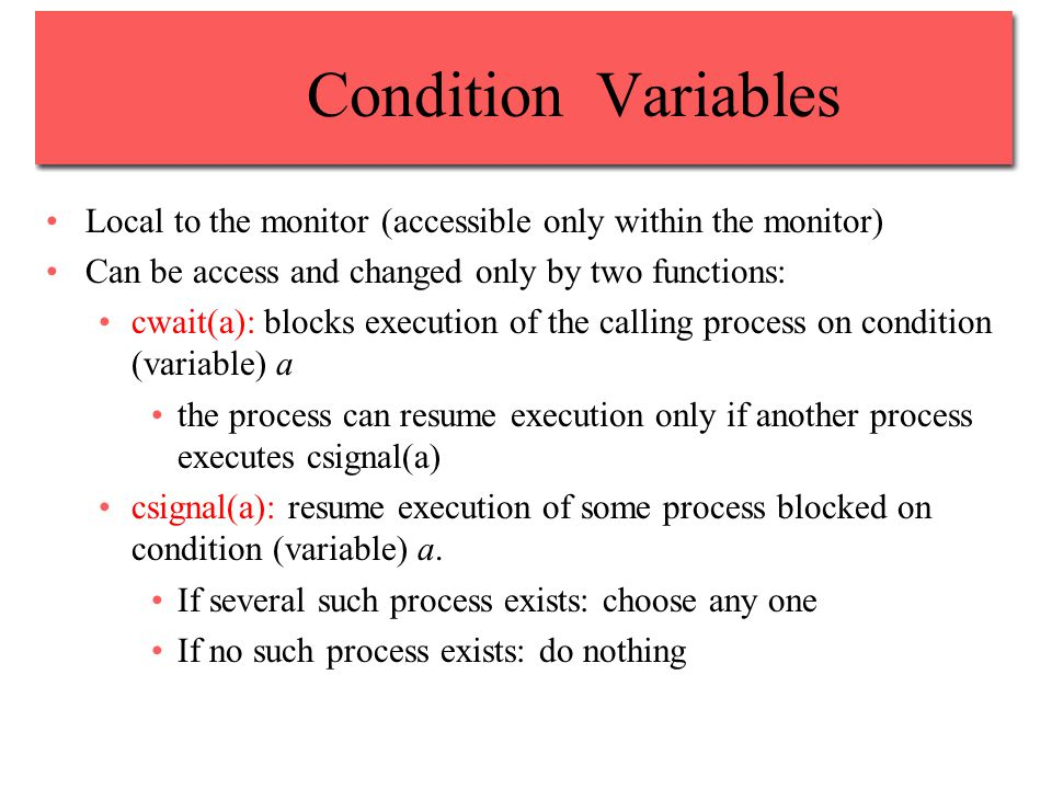 Condition Variables Local to the monitor (accessible only within the monitor) Can be access and changed only by two functions: cwait(a): blocks execution of the calling process on condition (variable) a the process can resume execution only if another process executes csignal(a) csignal(a): resume execution of some process blocked on condition (variable) a.