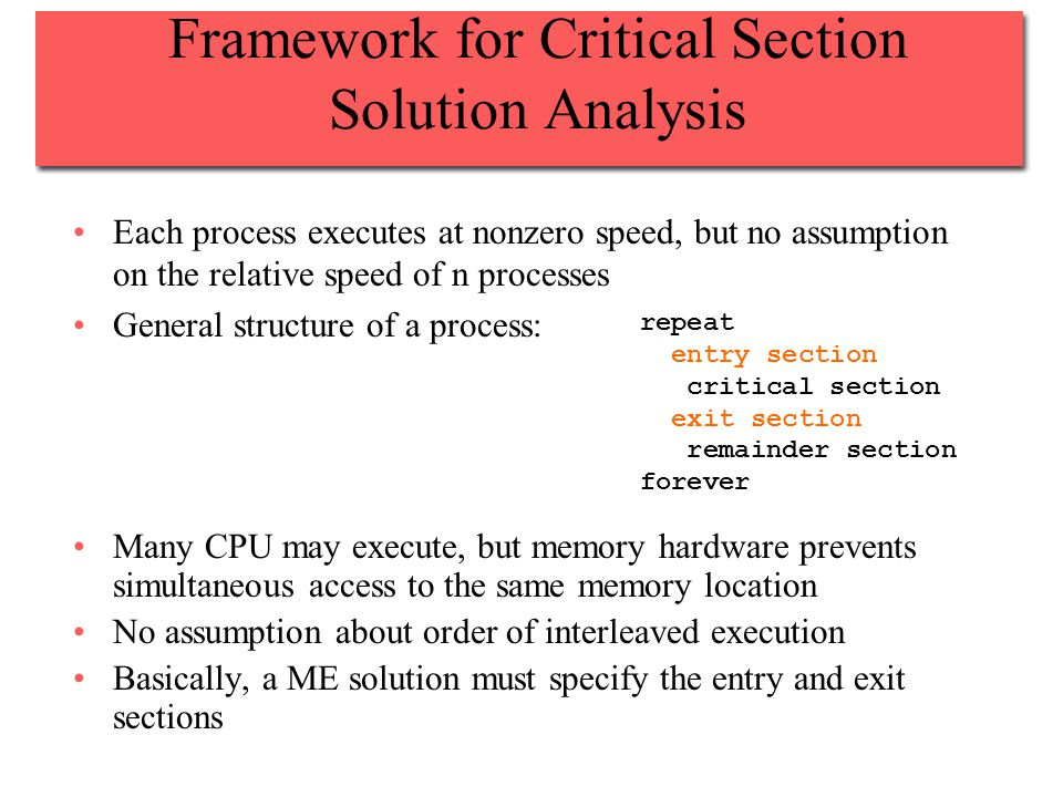 Framework for Critical Section Solution Analysis Each process executes at nonzero speed, but no assumption on the relative speed of n processes General structure of a process: Many CPU may execute, but memory hardware prevents simultaneous access to the same memory location No assumption about order of interleaved execution Basically, a ME solution must specify the entry and exit sections repeat entry section critical section exit section remainder section forever