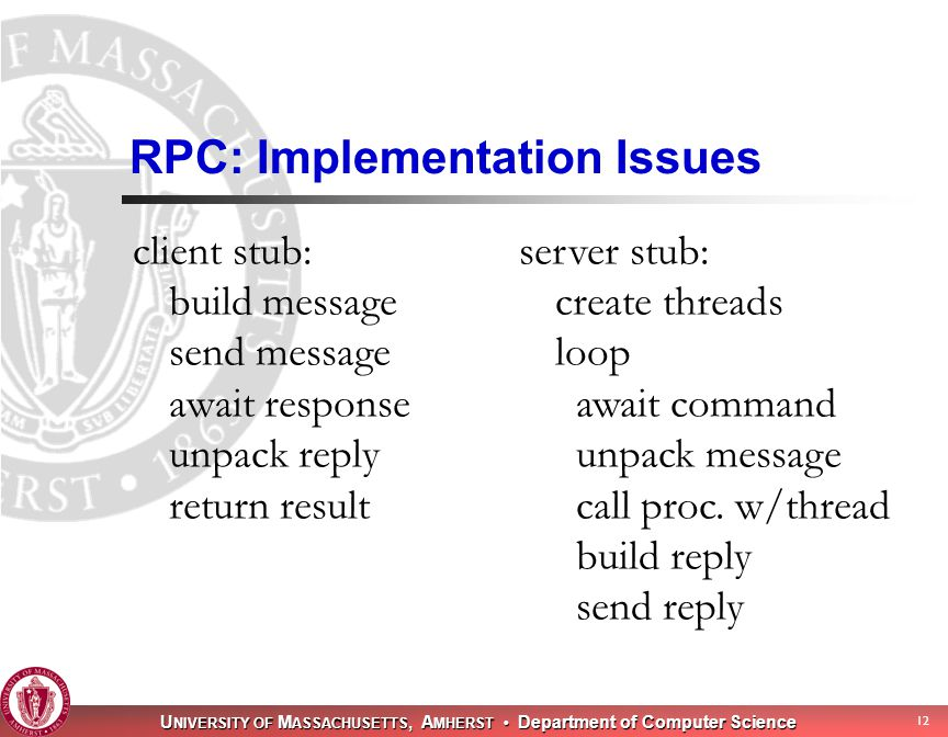 U NIVERSITY OF M ASSACHUSETTS, A MHERST Department of Computer Science 12 RPC: Implementation Issues client stub: build message send message await response unpack reply return result server stub: create threads loop await command unpack message call proc.