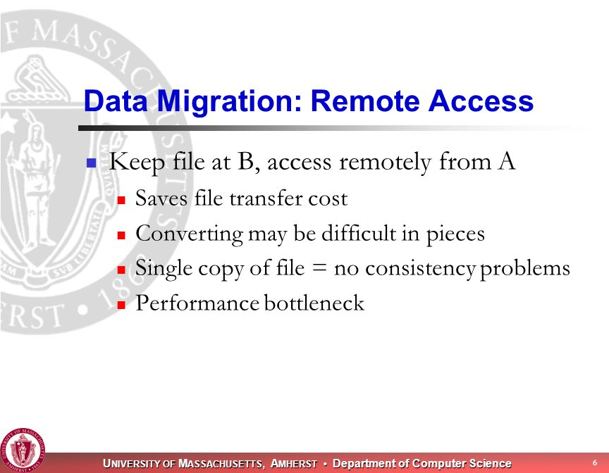 U NIVERSITY OF M ASSACHUSETTS, A MHERST Department of Computer Science 6 Data Migration: Remote Access Keep file at B, access remotely from A Saves file transfer cost Converting may be difficult in pieces Single copy of file = no consistency problems Performance bottleneck