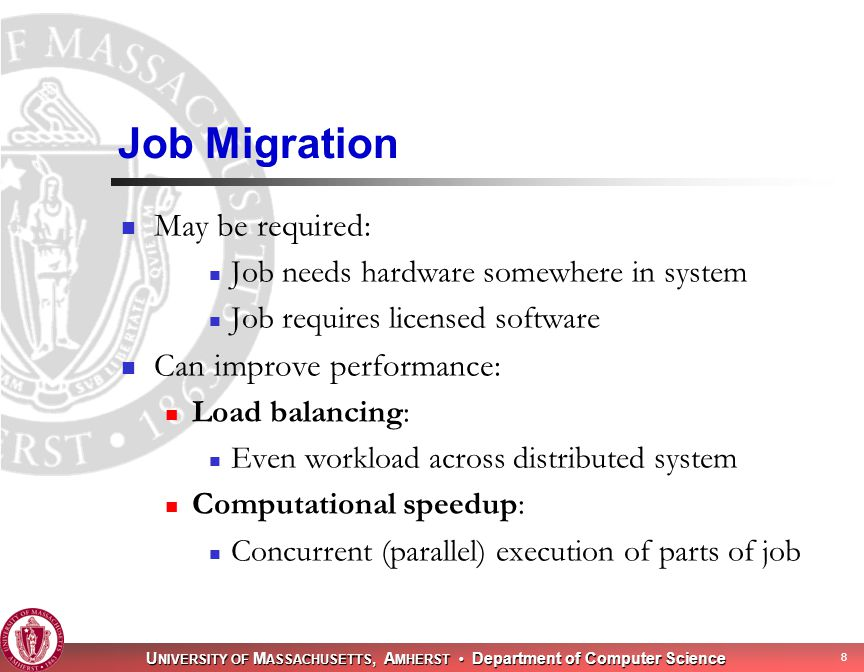 U NIVERSITY OF M ASSACHUSETTS, A MHERST Department of Computer Science 8 Job Migration May be required: Job needs hardware somewhere in system Job requires licensed software Can improve performance: Load balancing: Even workload across distributed system Computational speedup: Concurrent (parallel) execution of parts of job