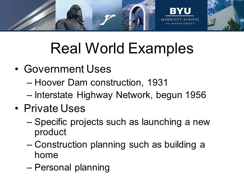 Real World Examples Government Uses –Hoover Dam construction, 1931 –Interstate Highway Network, begun 1956 Private Uses –Specific projects such as lau