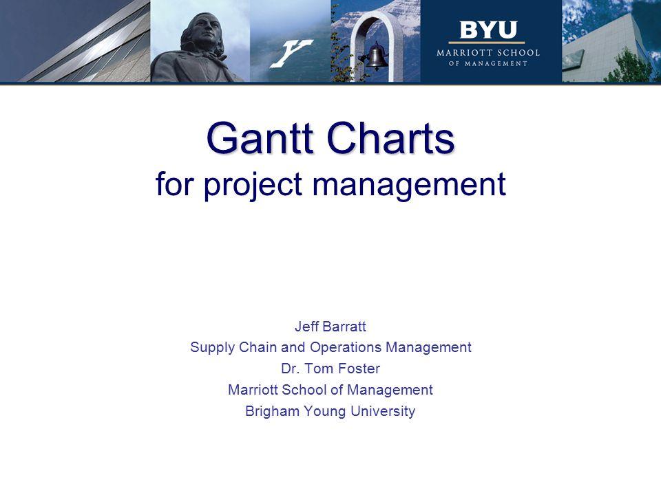 Gantt Charts Gantt Charts for project management Jeff Barratt Supply Chain and Operations Management Dr. Tom Foster Marriott School of Management Brig