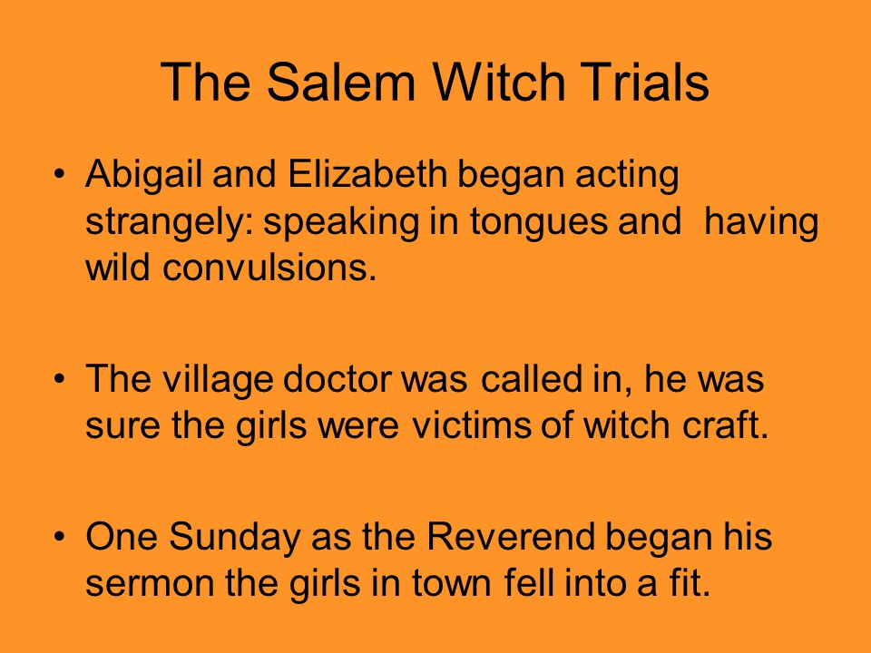 The Salem Witch Trials Abigail and Elizabeth began acting strangely: speaking in tongues and having wild convulsions.