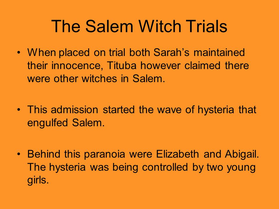 The Salem Witch Trials When placed on trial both Sarah's maintained their innocence, Tituba however claimed there were other witches in Salem.