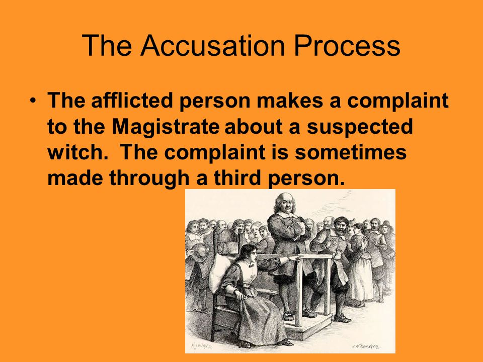 The Accusation Process The afflicted person makes a complaint to the Magistrate about a suspected witch.