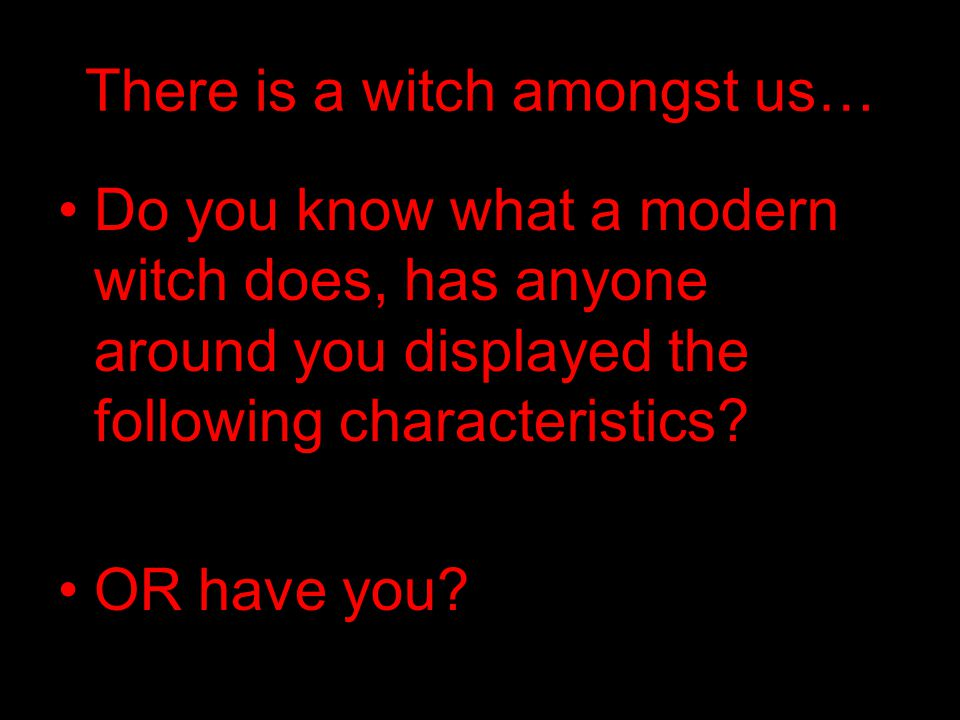 There is a witch amongst us… Do you know what a modern witch does, has anyone around you displayed the following characteristics.
