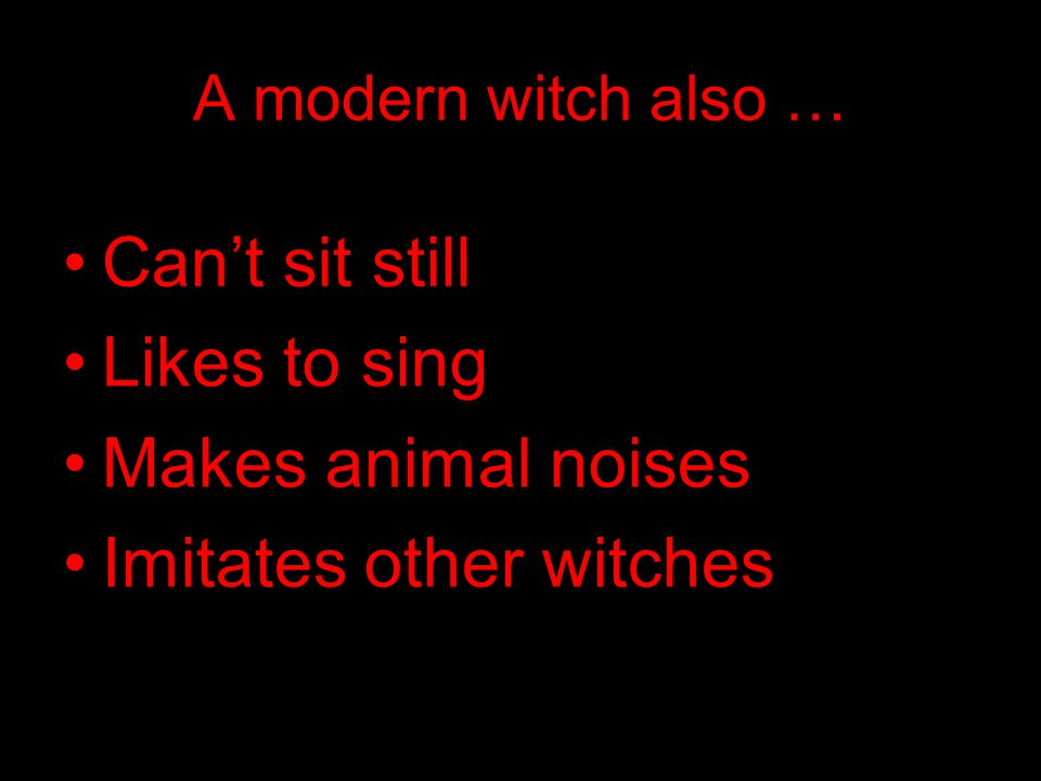 A modern witch also … Can't sit still Likes to sing Makes animal noises Imitates other witches