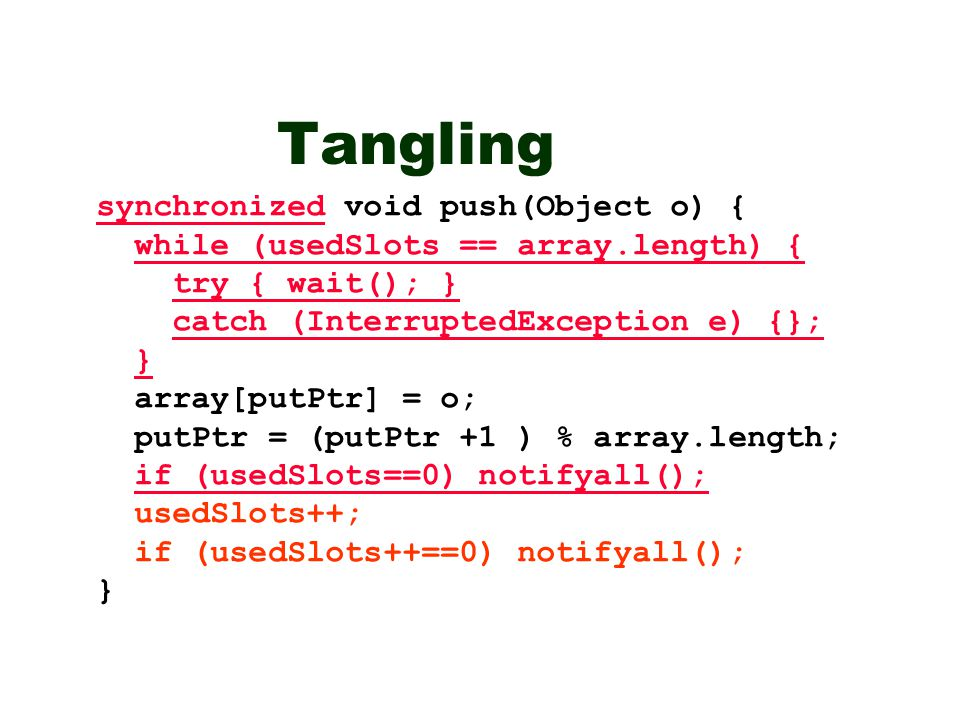 Tangling synchronized void push(Object o) { while (usedSlots == array.length) { try { wait(); } catch (InterruptedException e) {}; } array[putPtr] = o; putPtr = (putPtr +1 ) % array.length; if (usedSlots==0) notifyall(); usedSlots++; if (usedSlots++==0) notifyall(); }