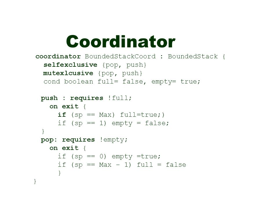 Coordinator coordinator BoundedStackCoord : BoundedStack { selfexclusive {pop, push} mutexlcusive {pop, push} cond boolean full= false, empty= true; push : requires !full; on exit { if (sp == Max) full=true;) if (sp == 1) empty = false; } pop: requires !empty; on exit { if (sp == 0) empty =true; if (sp == Max – 1) full = false }
