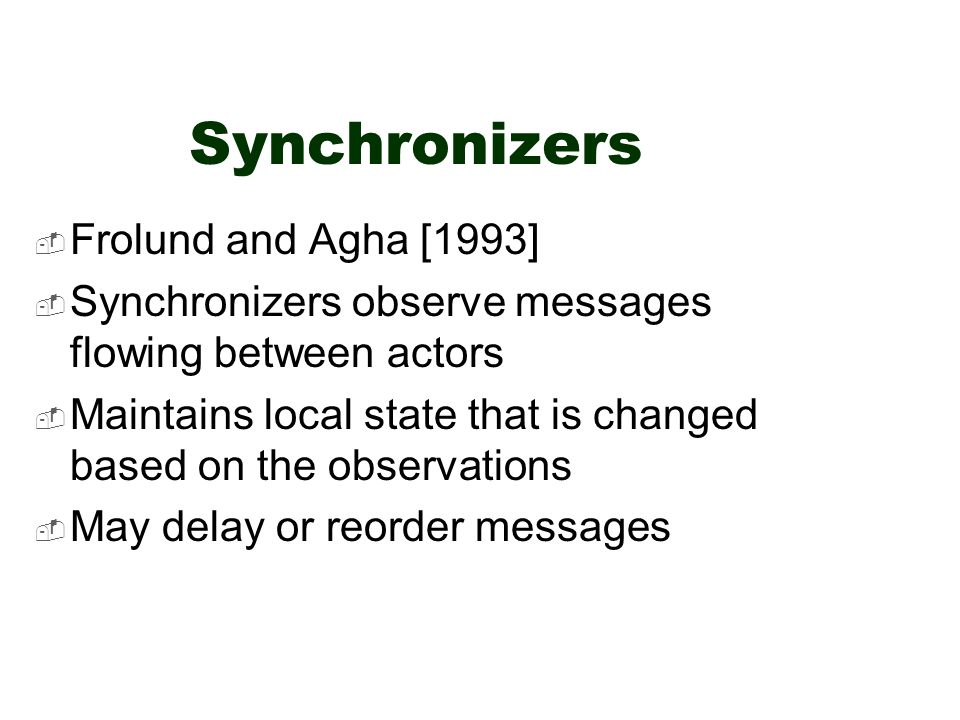 Synchronizers  Frolund and Agha [1993]  Synchronizers observe messages flowing between actors  Maintains local state that is changed based on the observations  May delay or reorder messages