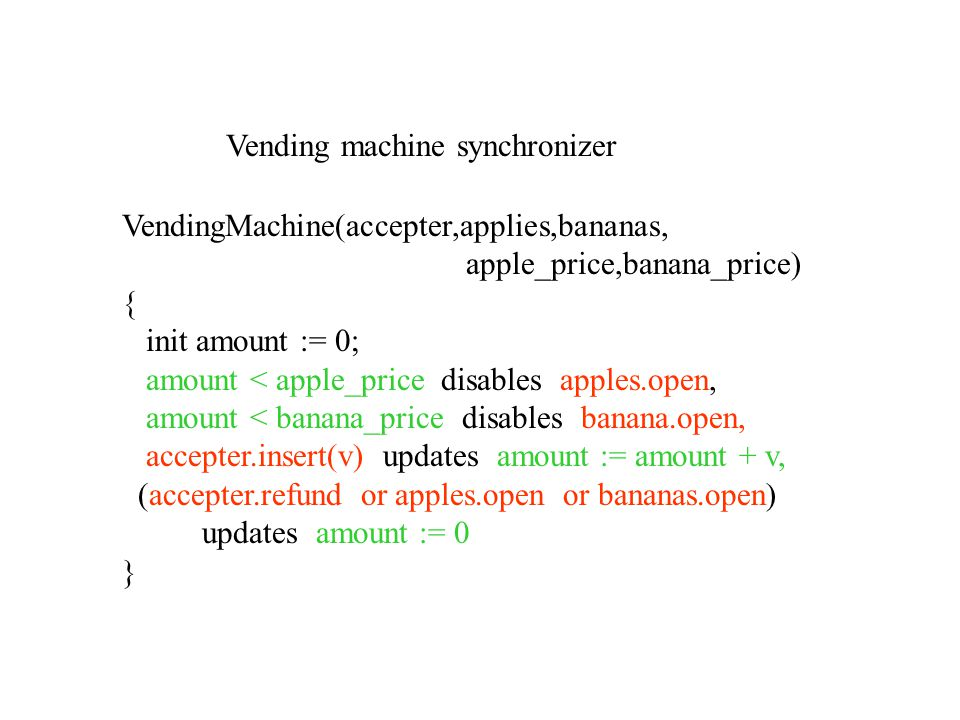 VendingMachine(accepter,applies,bananas, apple_price,banana_price) { init amount := 0; amount < apple_price disables apples.open, amount < banana_price disables banana.open, accepter.insert(v) updates amount := amount + v, (accepter.refund or apples.open or bananas.open) updates amount := 0 } Vending machine synchronizer