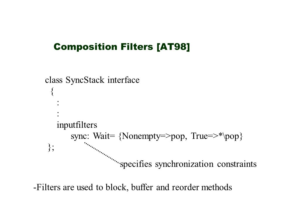 Composition Filters [AT98] class SyncStack interface { : inputfilters sync: Wait= {Nonempty=>pop, True=>*\pop} }; specifies synchronization constraints -Filters are used to block, buffer and reorder methods