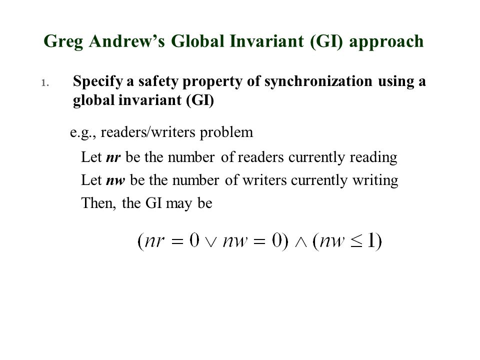 Greg Andrew's Global Invariant (GI) approach 1. Specify a safety property of synchronization using a global invariant (GI) e.g., readers/writers probl