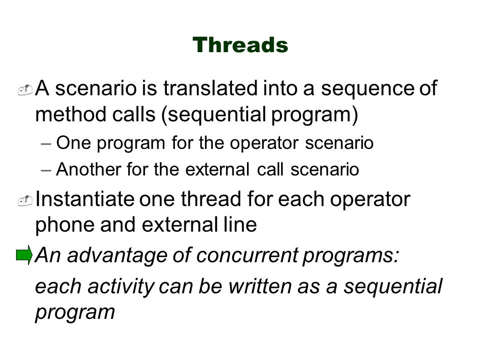 Threads  A scenario is translated into a sequence of method calls (sequential program) –One program for the operator scenario –Another for the external call scenario  Instantiate one thread for each operator phone and external line An advantage of concurrent programs: each activity can be written as a sequential program