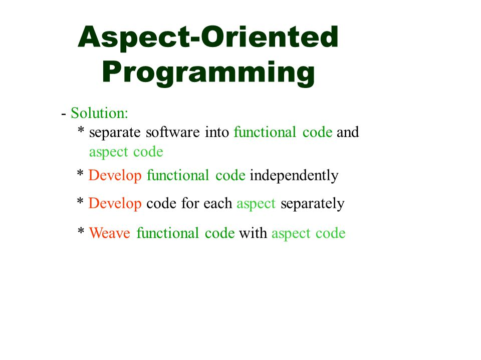 Aspect-Oriented Programming - Solution: * separate software into functional code and aspect code * Develop functional code independently * Develop cod